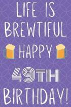 Life Is Brewtiful Happy 49th Birthday: Funny 49th Birthday Gift Journal / Notebook / Diary Quote (6 x 9 - 110 Blank Lined Pages)