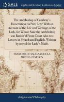 The Archbishop of Cambray's Dissertation on Pure Love with an Account of the Life and Writings of the Lady, for Whose Sake the Archbishop Was Banish'd from Court Also Two Letters in French and English, Written by One of the Lady's Maids