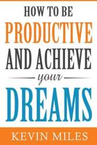 How to Be Productive and Achieve Your Dreams