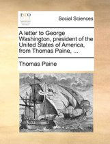 A Letter to George Washington, President of the United States of America, from Thomas Paine,