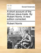 A Short Account of the African Slave-Trade. by Robert Norris. a New Edition Corrected