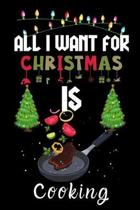 All I Want For Christmas Is Cooking: Cooking lovers Appreciation gifts for Xmas, Funny Cooking Christmas Notebook / Thanksgiving & Christmas Gift