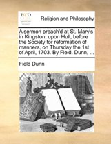 A Sermon Preach'd at St. Mary's in Kingston, Upon Hull, Before the Society for Reformation of Manners, on Thursday the 1st of April, 1703. by Field. Dunn, ...