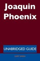 Joaquin Phoenix - Unabridged Guide