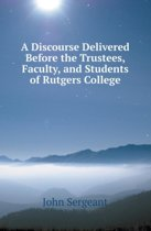 A Discourse Delivered Before the Trustees, Faculty, and Students of Rutgers College