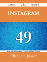 Instagram 49 Success Secrets - 49 Most Asked Questions On Instagram - What You Need To Know