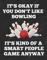 It's Okay If You Don't Like Bowling It's Kind of a Smart People Game Anyway