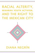 Racial Alterity, Wixarika Youth Activism, and the Right to the Mexican City