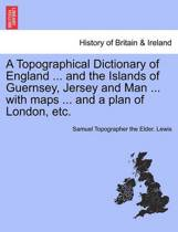 A Topographical Dictionary of England ... and the Islands of Guernsey, Jersey and Man ... with Maps ... and a Plan of London, Etc. Vol. II, Third Edition