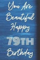 You Are Beautiful Happy 79th Birthday: Funny 79th Birthday Gift Journal / Notebook / Diary Quote (6 x 9 - 110 Blank Lined Pages)