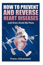 HOW TO PREVENT AND REVERSE HEART DISEASES- and Even Avoid By-Pass
