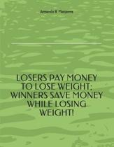 Losers Pay Money to Lose Weight; Winners Save Money While Losing Weight!