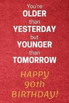 You're older than Yesterday but younger than Tomorrow Happy 90th Birthday