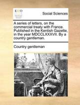 A Series of Letters, on the Commercial Treaty with France. Published in the Kentish Gazette, in the Year MDCCLXXXVII. by a Country Gentleman.