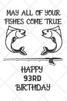 May All Of Your Fishes Come True Happy 93rd Birthday: 93 Year Old Birthday Gift Pun Journal / Notebook / Diary / Unique Greeting Card Alternative