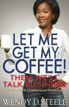 Let Me Get My Coffee! Then We'll Talk Business: And The Lessons I Learned as an Entrepreneur