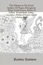 The Whisper In The Forest Features 100 Pages of Imaginary Magic Forest Scenes, Garden of Nature, Wonderland, Fairies, Creatures, Mythical Nature (Adult Coloring Book)
