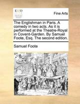The Englishman in Paris. a Comedy in Two Acts. as It Is Performed at the Theatre-Royal in Covent-Garden. by Samuel Foote, Esq. the Second Edition.