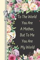 To the World You Are a Mother, But to Me You Are My World