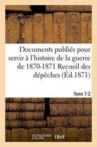 Documents Publi s Pour Servir l'Histoire de la Guerre de 1870-1871 Recueil Des D p ches Tome 7-2