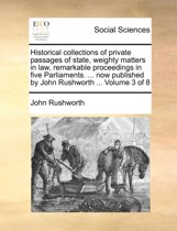 Historical Collections of Private Passages of State, Weighty Matters in Law, Remarkable Proceedings in Five Parliaments. ... Now Published by John Rushworth ... Volume 3 of 8