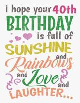 I Hope Your 40th Birthday Is Full of Sunshine and Rainbows and Love and Laughter