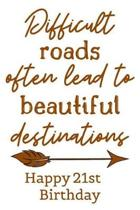 Difficult Roads Often Lead to Beautiful Destinations Happy 21st Birthday: Cute Encouragement 21st Birthday Card Quote Pun Journal / Notebook / Diary /
