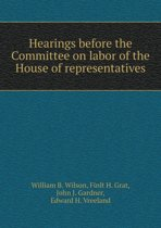 Hearings Before the Committee on Labor of the House of Representatives