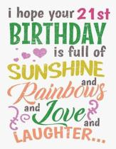 I Hope Your 21st Birthday Is Full of Sunshine and Rainbows and Love and Laughter