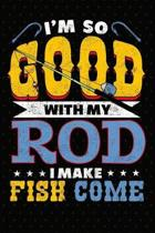 I'm So Good With My Rod I Make Fish Come