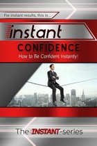 Instant Confidence: How to Be Confident Instantly!