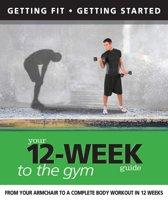 Your 12 Week Guide to the Gym: From Your Armchair to a Complete Body Workout in 12 Weeks