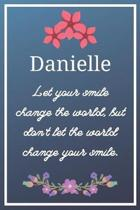 Danielle Let your smile change the world, but don't let the world change your smile.