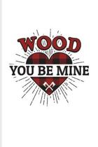 Wood You Be Mine: Funny Carpenter And Woodworker Journal - Notebook - Workbook For Carpenter, Carpentry, Chainsaw, Axe, Saw, Highland, L