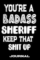You're A Badass Sheriff Keep That Shit Up: Blank Lined Journal To Write in - Funny Gifts For Sheriff