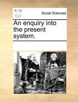 An Enquiry Into the Present System.