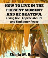 How to Live in the Present Moment and Be Grateful: Living Irie: Appreciate Life and Find Inner Peace