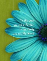 To the world you are a Father. To our family you are the World!