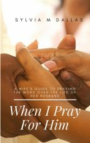 When I Pray For Him - A wife's guide to praying the Word over the life of her husband