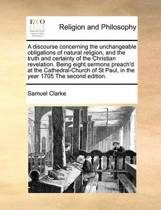 A Discourse Concerning the Unchangeable Obligations of Natural Religion, and the Truth and Certainty of the Christian Revelation. Being Eight Sermons Preach'd at the Cathedral-Church of St Paul, in the Year 1705 the Second Edition