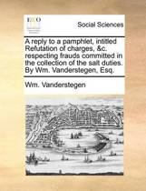 A Reply to a Pamphlet, Intitled Refutation of Charges, &c. Respecting Frauds Committed in the Collection of the Salt Duties. by Wm. Vanderstegen, Esq.