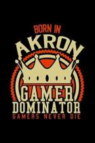Born in Akron Gamer Dominator: RPG JOURNAL I GAMING NOTEBOOK for Students Online Gamers Videogamers Hometown Lovers 6x9 inch 120 pages lined I Daily
