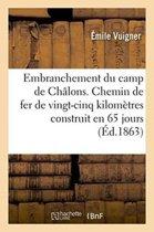 Embranchement Du Camp de Ch�lons. Chemin de Fer de Vingt-Cinq Kilom�tres Construit En 65 Jours