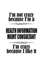 I'm Not Crazy Because I'm A Health Information Mgmt Consultant I'm Crazy Because I like It: Cool Health Information Mgmt Consultant Notebook, Manageme