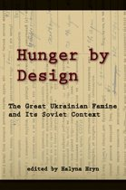Hunger by Design - The Great Ukrainian Famine and Its Soviet Context