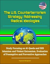 The U.S. Counterterrorism Strategy: Addressing Radical Ideologies - Study Focusing on Al-Qaeda and ISIS Islamism and Violent Extremism, Evaluation of Preemptive and Preventive Approaches