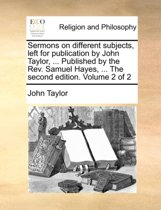 Sermons on Different Subjects, Left for Publication by John Taylor, ... Published by the REV. Samuel Hayes, ... the Second Edition. Volume 2 of 2