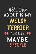 All I care about is my Welsh Terrier and like maybe 3 people: Lined Journal, 120 Pages, 6 x 9, Funny Welsh Terrier Gift Idea, Black Matte Finish (All