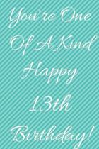 You're One Of A Kind Happy 13th Birthday: Funny 13th Birthday Gift Journal / Notebook / Diary Quote (6 x 9 - 110 Blank Lined Pages)