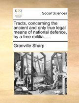 Tracts, Concerning the Ancient and Only True Legal Means of National Defence, by a Free Militia.
